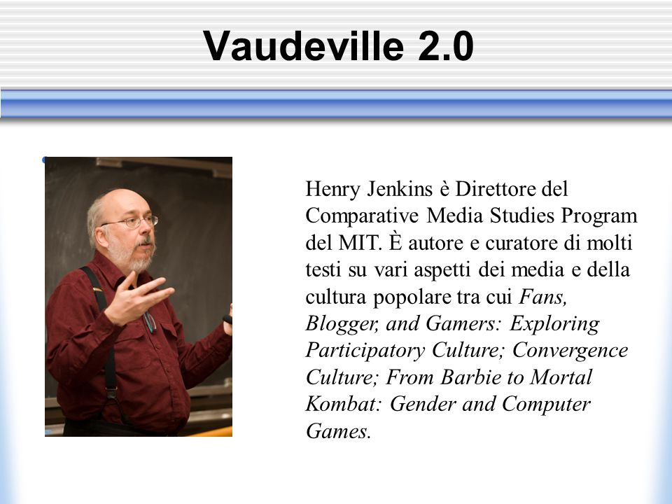 Vaudeville 2.0 Henry Jenkins è Direttore del Comparative Media Studies Program del MIT.