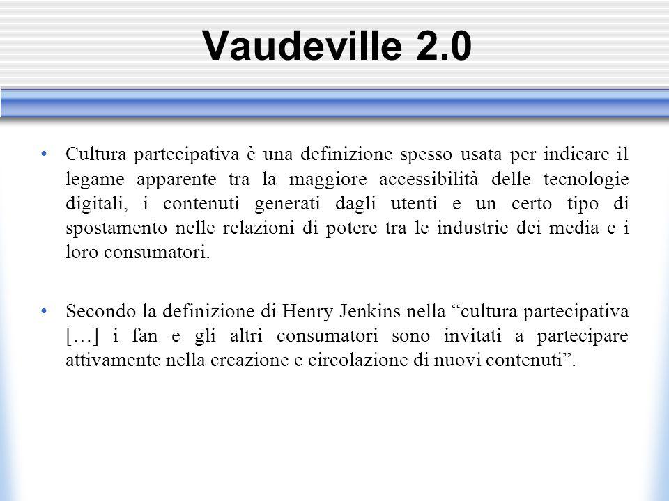Vaudeville 2.0 Cultura partecipativa è una definizione spesso usata per indicare il legame apparente tra la maggiore accessibilità delle tecnologie digitali, i contenuti generati dagli utenti e un certo tipo di spostamento nelle relazioni di potere tra le industrie dei media e i loro consumatori.