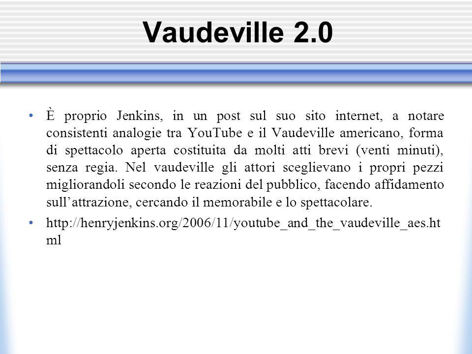 Vaudeville 2.0 È proprio Jenkins, in un post sul suo sito internet, a notare consistenti analogie tra YouTube e il Vaudeville americano, forma di spettacolo aperta costituita da molti atti brevi (venti minuti), senza regia.
