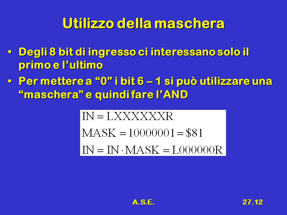 A.S.E.27.12 Utilizzo della maschera Degli 8 bit di ingresso ci interessano solo il primo e l'ultimoDegli 8 bit di ingresso ci interessano solo il primo e l'ultimo Per mettere a 0 i bit 6 – 1 si può utilizzare una maschera e quindi fare l'ANDPer mettere a 0 i bit 6 – 1 si può utilizzare una maschera e quindi fare l'AND