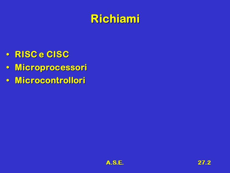A.S.E.27.2 Richiami RISC e CISCRISC e CISC MicroprocessoriMicroprocessori MicrocontrolloriMicrocontrollori