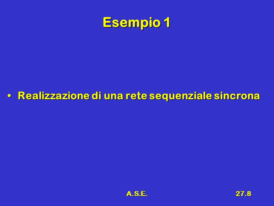 A.S.E.27.8 Esempio 1 Realizzazione di una rete sequenziale sincronaRealizzazione di una rete sequenziale sincrona