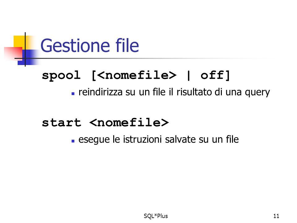 SQL*Plus11 Gestione file spool [ | off] reindirizza su un file il risultato di una query start esegue le istruzioni salvate su un file