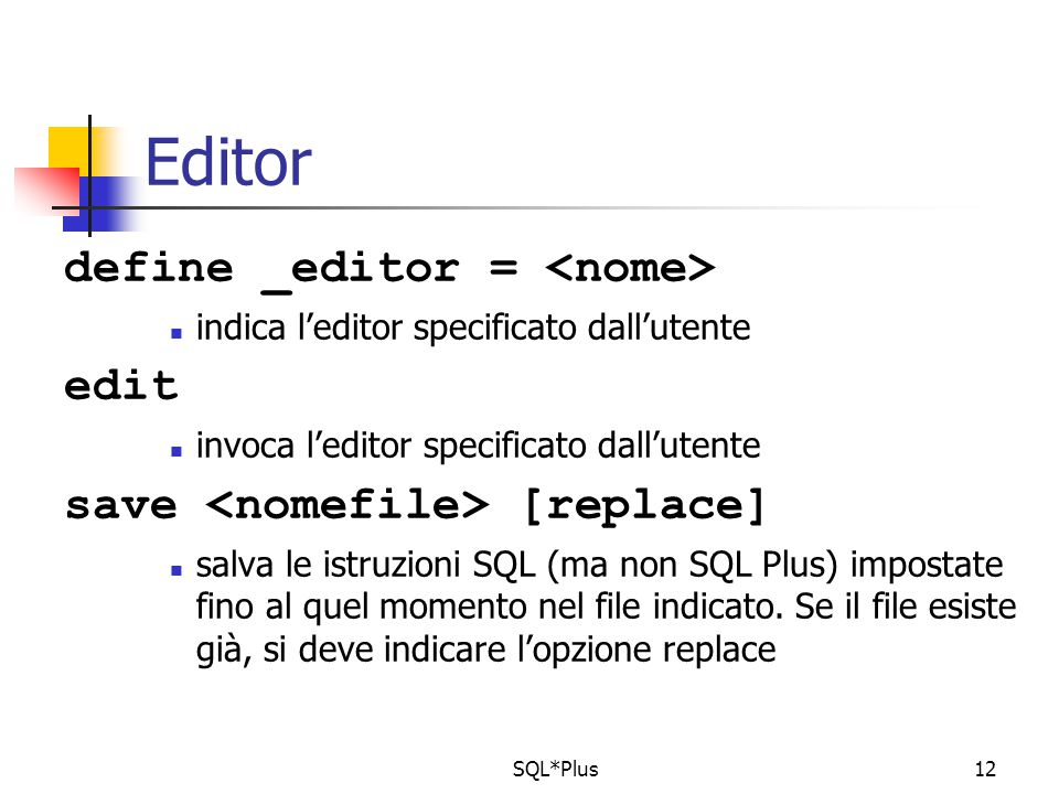 SQL*Plus12 Editor define _editor = indica l'editor specificato dall'utente edit invoca l'editor specificato dall'utente save [replace] salva le istruzioni SQL (ma non SQL Plus) impostate fino al quel momento nel file indicato.