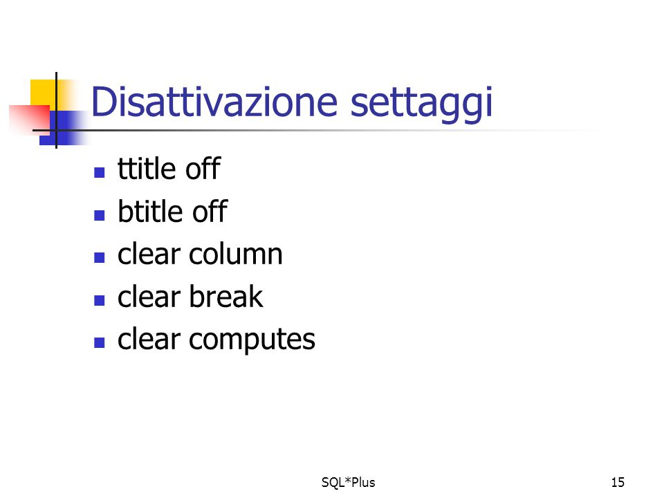 SQL*Plus15 Disattivazione settaggi ttitle off btitle off clear column clear break clear computes