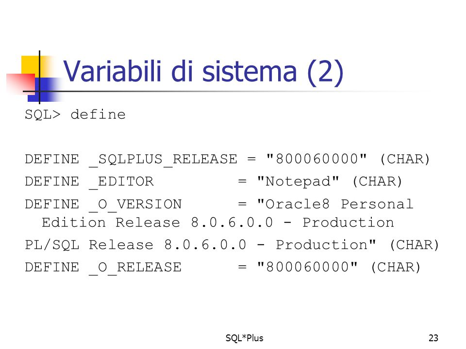 SQL*Plus23 Variabili di sistema (2) SQL> define DEFINE _SQLPLUS_RELEASE = 800060000 (CHAR) DEFINE _EDITOR = Notepad (CHAR) DEFINE _O_VERSION = Oracle8 Personal Edition Release 8.0.6.0.0 - Production PL/SQL Release 8.0.6.0.0 - Production (CHAR) DEFINE _O_RELEASE = 800060000 (CHAR)