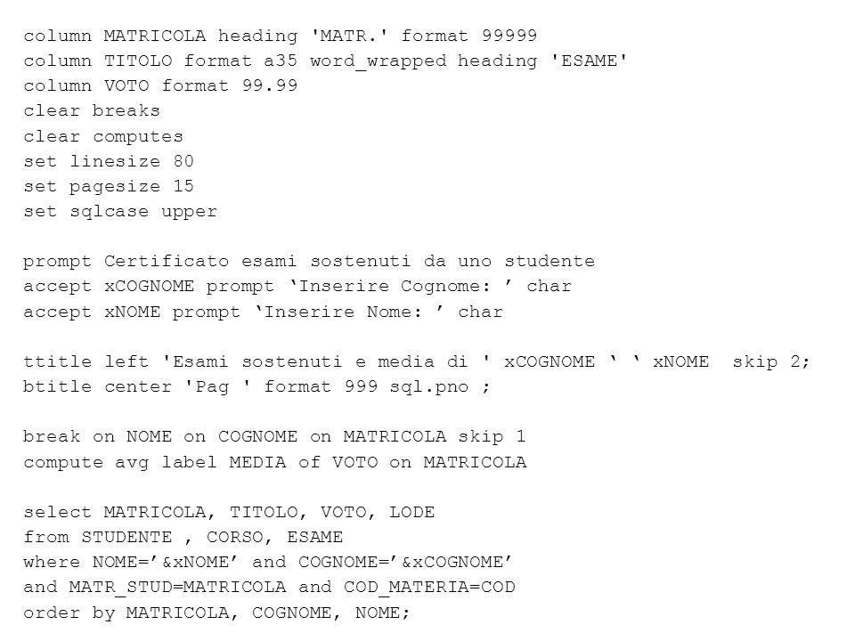 column MATRICOLA heading MATR. format 99999 column TITOLO format a35 word_wrapped heading ESAME column VOTO format 99.99 clear breaks clear computes set linesize 80 set pagesize 15 set sqlcase upper prompt Certificato esami sostenuti da uno studente accept xCOGNOME prompt 'Inserire Cognome: ' char accept xNOME prompt 'Inserire Nome: ' char ttitle left Esami sostenuti e media di xCOGNOME ' ' xNOME skip 2; btitle center Pag format 999 sql.pno ; break on NOME on COGNOME on MATRICOLA skip 1 compute avg label MEDIA of VOTO on MATRICOLA select MATRICOLA, TITOLO, VOTO, LODE from STUDENTE, CORSO, ESAME where NOME='&xNOME' and COGNOME='&xCOGNOME' and MATR_STUD=MATRICOLA and COD_MATERIA=COD order by MATRICOLA, COGNOME, NOME;
