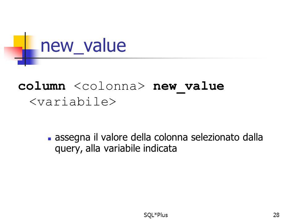 SQL*Plus28 new_value column new_value assegna il valore della colonna selezionato dalla query, alla variabile indicata