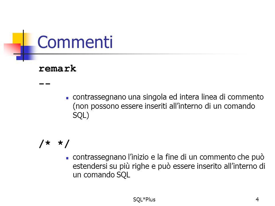 SQL*Plus4 Commenti remark -- contrassegnano una singola ed intera linea di commento (non possono essere inseriti all'interno di un comando SQL) /* */ contrassegnano l'inizio e la fine di un commento che può estendersi su più righe e può essere inserito all'interno di un comando SQL