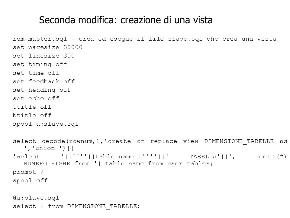 rem master.sql - crea ed esegue il file slave.sql che crea una vista set pagesize 30000 set linesize 300 set timing off set time off set feedback off set heading off set echo off ttitle off btitle off spool a:slave.sql select decode(rownum,1, create or replace view DIMENSIONE_TABELLE as , union )|| select || ||table_name|| || TABELLA || , count(*) NUMERO_RIGHE from ||table_name from user_tables; prompt / spool off @a:slave.sql select * from DIMENSIONE_TABELLE; Seconda modifica: creazione di una vista