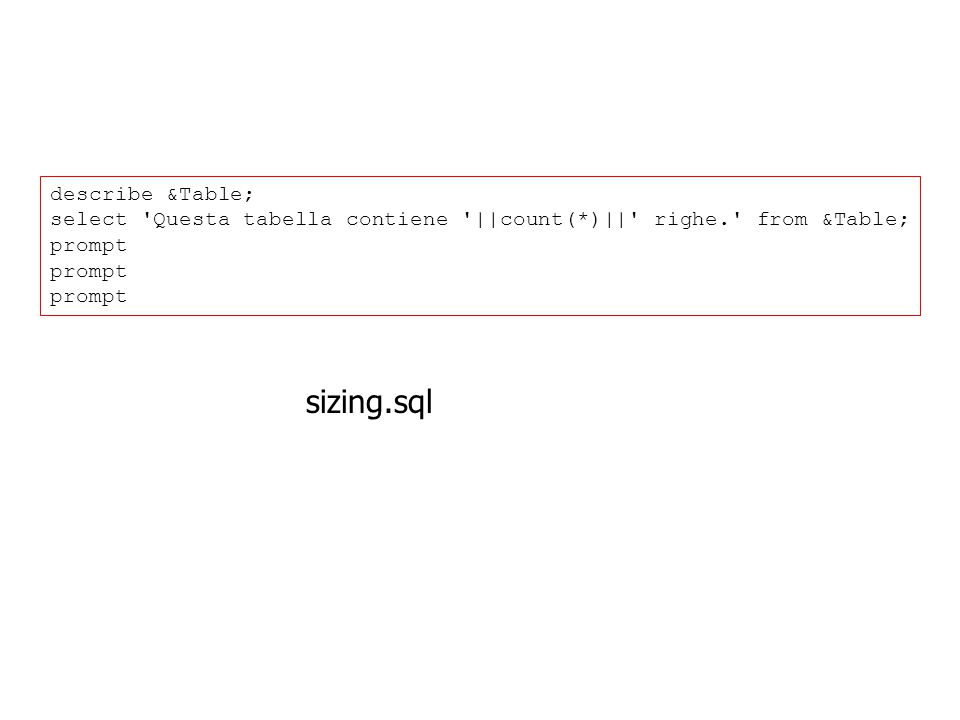 describe &Table; select 'Questa tabella contiene '||count(*)||' righe.' from &Table; prompt sizing.sql