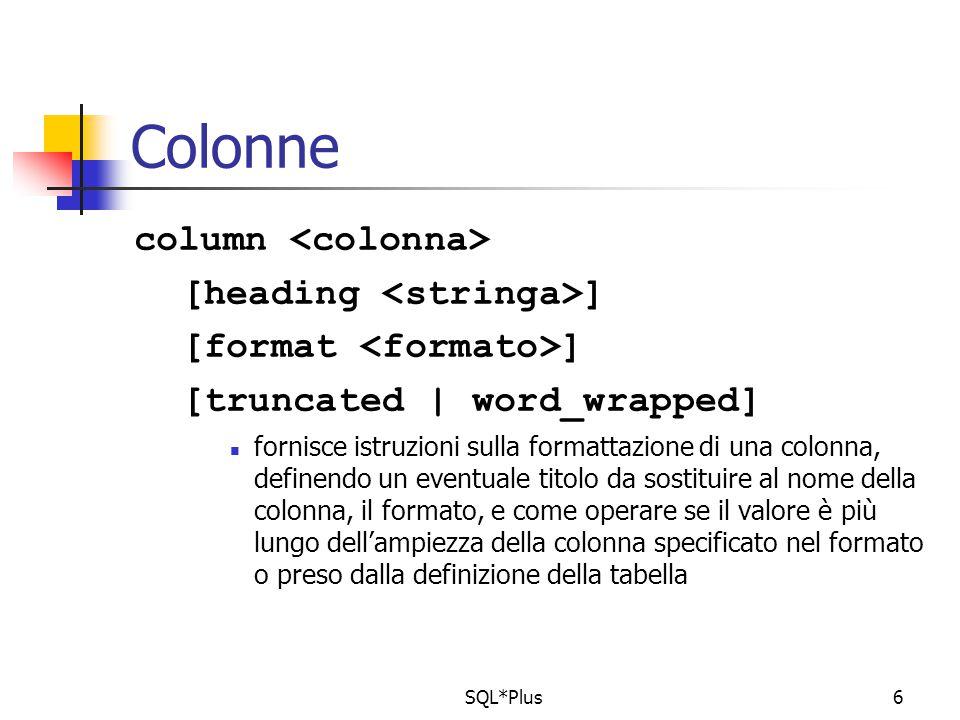 SQL*Plus6 Colonne column [heading ] [format ] [truncated | word_wrapped] fornisce istruzioni sulla formattazione di una colonna, definendo un eventuale titolo da sostituire al nome della colonna, il formato, e come operare se il valore è più lungo dell'ampiezza della colonna specificato nel formato o preso dalla definizione della tabella