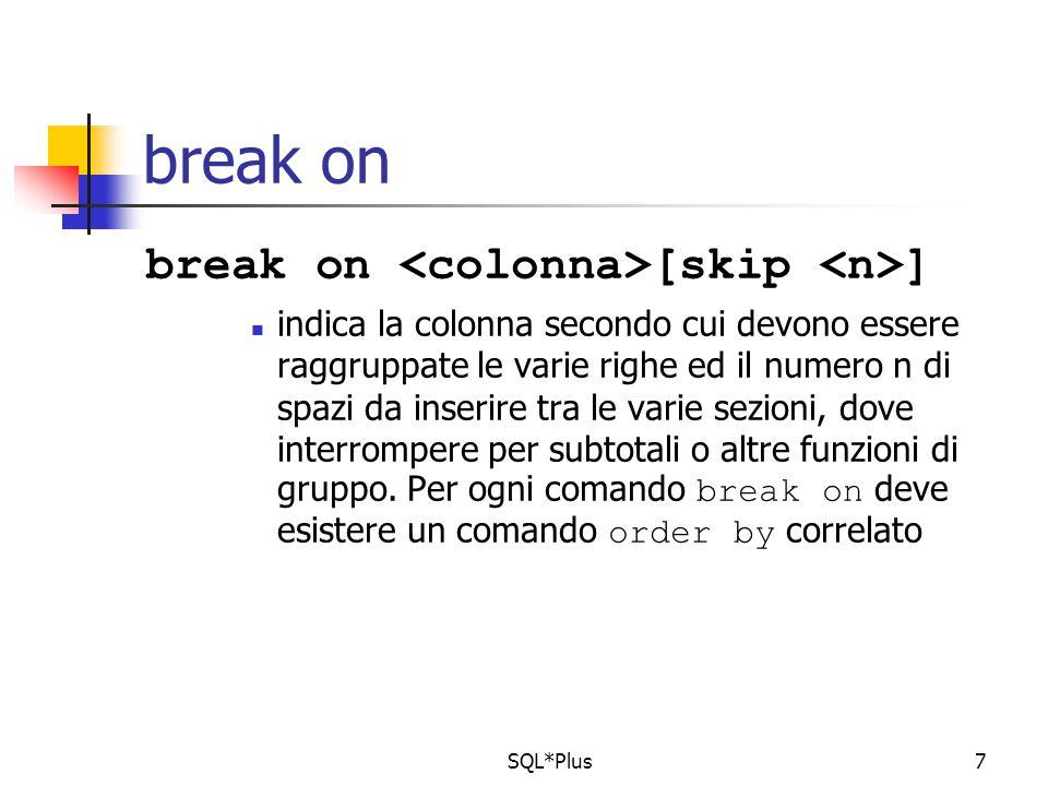 SQL*Plus7 break on break on [skip ] indica la colonna secondo cui devono essere raggruppate le varie righe ed il numero n di spazi da inserire tra le varie sezioni, dove interrompere per subtotali o altre funzioni di gruppo.