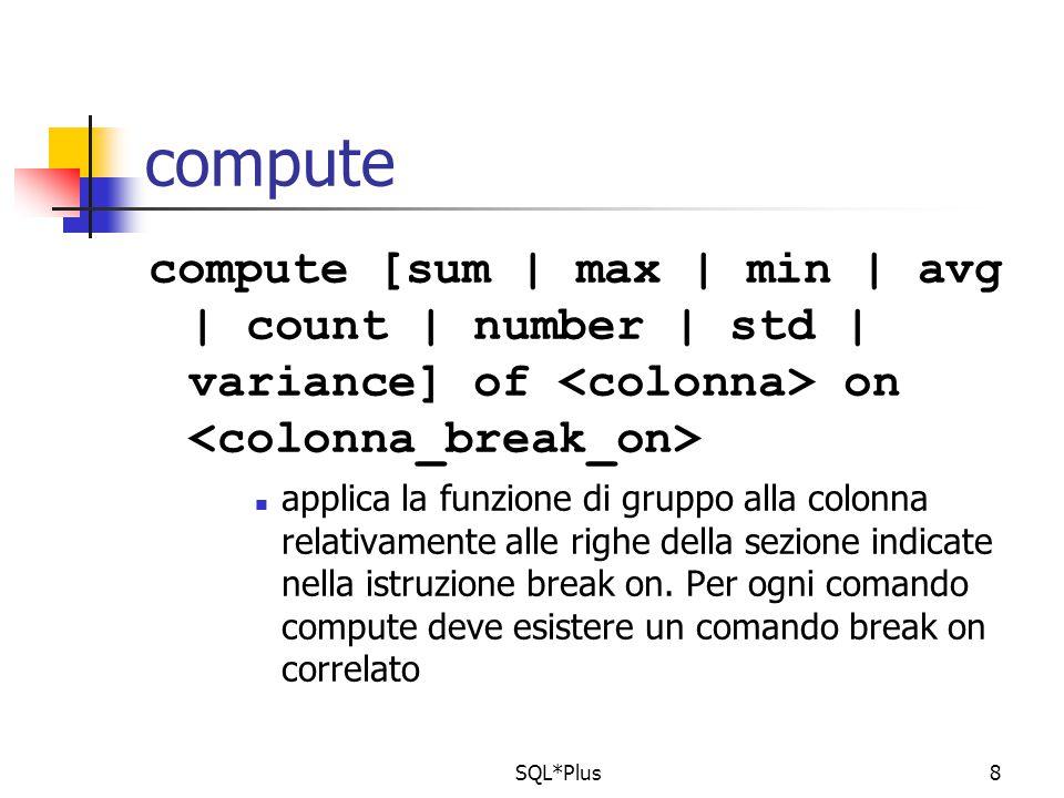 column NOME new_value xNOME column COGNOME new_value xCOGNOME clear breaks clear computes set verify off set echo off set linesize 80 set pagesize 15 prompt Certificato esami sostenuti da uno studente accept xMATR prompt Inserire il numero di matricola: ttitle left Esami sostenuti e media di xCOGNOME xNOME skip 2; btitle center Pag format 999 sql.pno ; break on NOME on COGNOME on MATRICOLA skip 1 compute avg label MEDIA of VOTO on MATRICOLA select MATRICOLA, NOME, COGNOME, TITOLO, VOTO, LODE from STUDENTE, CORSO, ESAME where MATR_STUD= &xMATR and MATRICOLA=MATR_STUD and COD_MATERIA=COD order by MATRICOLA, COGNOME, NOME;