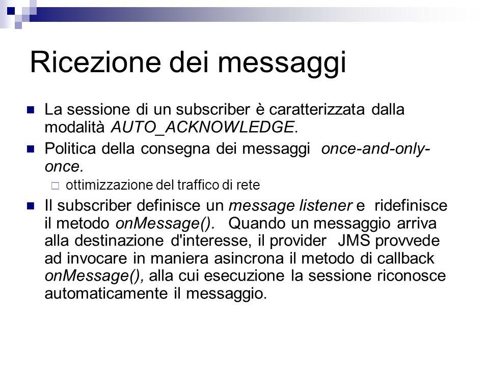 Ricezione dei messaggi La sessione di un subscriber è caratterizzata dalla modalità AUTO_ACKNOWLEDGE.
