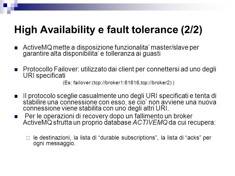 High Availability e fault tolerance (2/2) ActiveMQ mette a disposizione funzionalita' master/slave per garantire alta disponibilita' e tolleranza ai guasti Protocollo Failover: utilizzato dai client per connettersi ad uno degli URI specificati (Es: failover:(tcp://broker1:61616,tcp://broker2) ) Il protocolo sceglie casualmente uno degli URI specificati e tenta di stabilire una connessione con esso, se cio' non avviene una nuova connessione viene stabilita con uno degli altri URI.