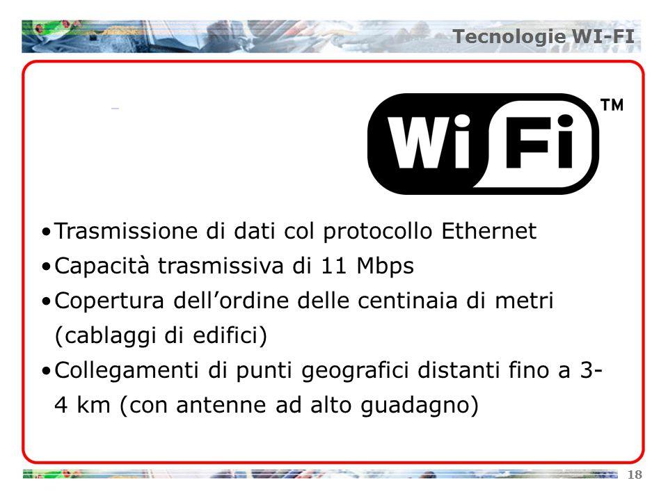 18 Tecnologie WI-FI Trasmissione di dati col protocollo Ethernet Capacità trasmissiva di 11 Mbps Copertura dell'ordine delle centinaia di metri (cablaggi di edifici) Collegamenti di punti geografici distanti fino a 3- 4 km (con antenne ad alto guadagno)