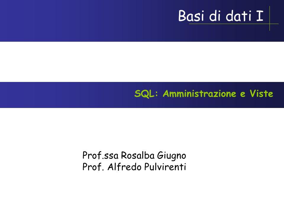 Basi di dati I Prof.ssa Rosalba Giugno Prof. Alfredo Pulvirenti SQL: Amministrazione e Viste