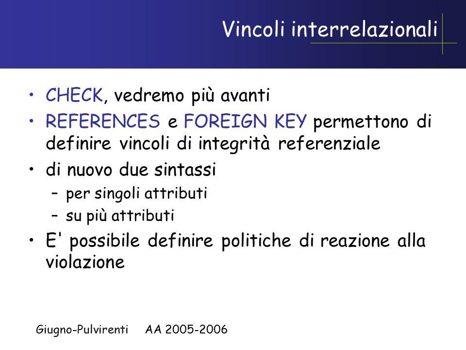 Giugno-Pulvirenti AA 2005-2006 Vincoli interrelazionali CHECK, vedremo più avanti REFERENCES e FOREIGN KEY permettono di definire vincoli di integrità