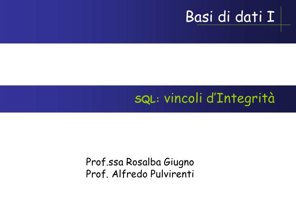 Basi di dati I Prof.ssa Rosalba Giugno Prof. Alfredo Pulvirenti SQL: vincoli d'Integrità