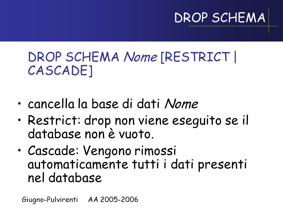 Giugno-Pulvirenti AA 2005-2006 CREATE TABLE, esempio CREATE TABLE Impiegato( Matricola CHAR(6) PRIMARY KEY, Nome CHAR(20) NOT NULL, Cognome CHAR(20) NOT NULL, Dipart CHAR(15), Stipendio NUMERIC(9) DEFAULT 0, FOREIGN KEY(Dipart) REFERENCES Dipartimento(NomeDip), UNIQUE (Cognome,Nome) )