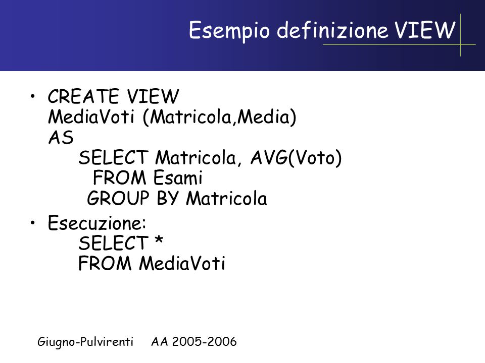 Giugno-Pulvirenti AA 2005-2006 Esempio definizione VIEW CREATE VIEW MediaVoti (Matricola,Media) AS SELECT Matricola, AVG(Voto) FROM Esami GROUP BY Matricola Esecuzione: SELECT * FROM MediaVoti