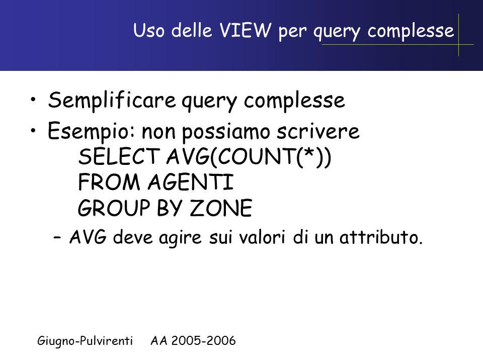Giugno-Pulvirenti AA 2005-2006 Uso delle VIEW per query complesse Semplificare query complesse Esempio: non possiamo scrivere SELECT AVG(COUNT(*)) FROM AGENTI GROUP BY ZONE –AVG deve agire sui valori di un attributo.