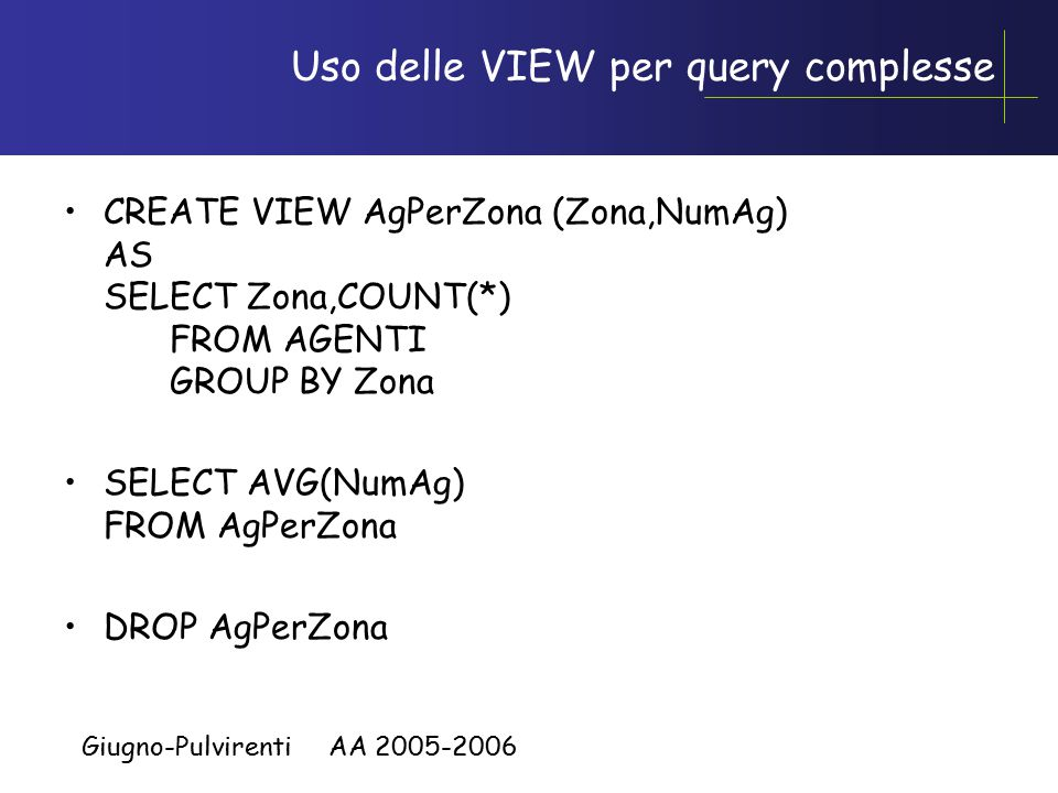 Giugno-Pulvirenti AA 2005-2006 Uso delle VIEW per query complesse CREATE VIEW AgPerZona (Zona,NumAg) AS SELECT Zona,COUNT(*) FROM AGENTI GROUP BY Zona SELECT AVG(NumAg) FROM AgPerZona DROP AgPerZona