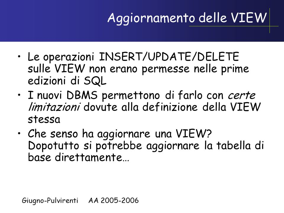 Giugno-Pulvirenti AA 2005-2006 Aggiornamento delle VIEW Le operazioni INSERT/UPDATE/DELETE sulle VIEW non erano permesse nelle prime edizioni di SQL I nuovi DBMS permettono di farlo con certe limitazioni dovute alla definizione della VIEW stessa Che senso ha aggiornare una VIEW.