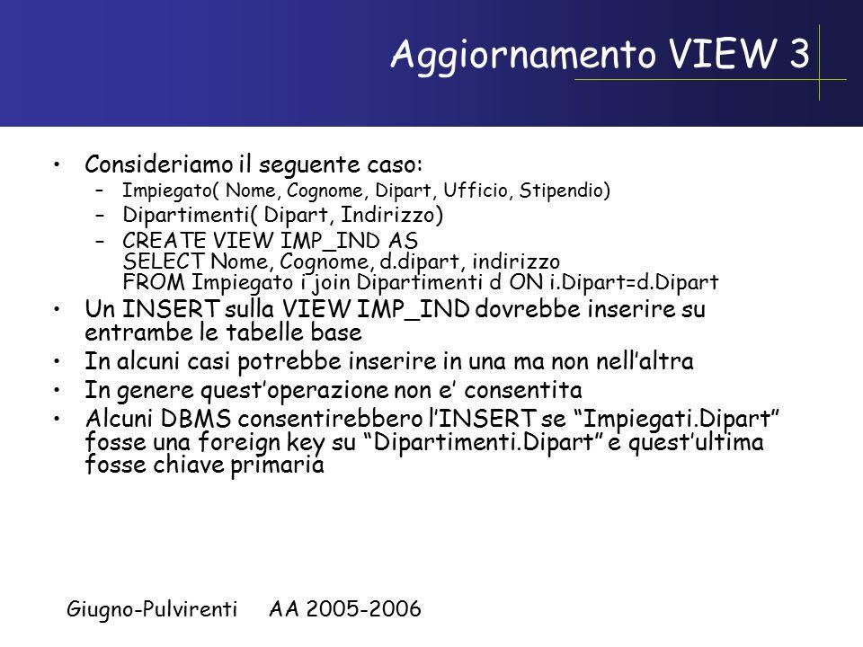 Giugno-Pulvirenti AA 2005-2006 Aggiornamento VIEW 3 Consideriamo il seguente caso: –Impiegato( Nome, Cognome, Dipart, Ufficio, Stipendio) –Dipartimenti( Dipart, Indirizzo) –CREATE VIEW IMP_IND AS SELECT Nome, Cognome, d.dipart, indirizzo FROM Impiegato i join Dipartimenti d ON i.Dipart=d.Dipart Un INSERT sulla VIEW IMP_IND dovrebbe inserire su entrambe le tabelle base In alcuni casi potrebbe inserire in una ma non nell'altra In genere quest'operazione non e' consentita Alcuni DBMS consentirebbero l'INSERT se Impiegati.Dipart fosse una foreign key su Dipartimenti.Dipart e quest'ultima fosse chiave primaria