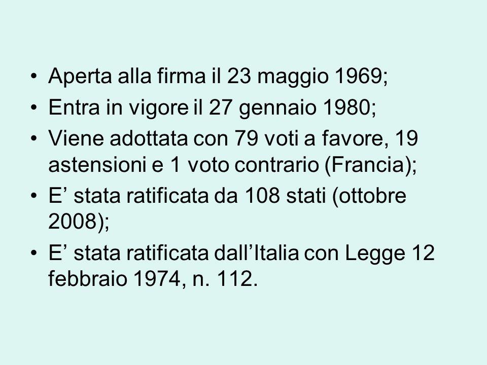 Aperta alla firma il 23 maggio 1969; Entra in vigore il 27 gennaio 1980; Viene adottata con 79 voti a favore, 19 astensioni e 1 voto contrario (Francia); E' stata ratificata da 108 stati (ottobre 2008); E' stata ratificata dall'Italia con Legge 12 febbraio 1974, n.