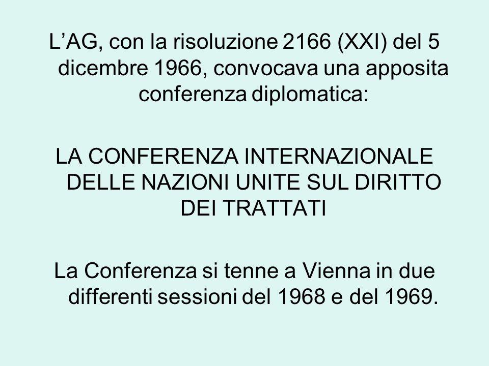 L'AG, con la risoluzione 2166 (XXI) del 5 dicembre 1966, convocava una apposita conferenza diplomatica: LA CONFERENZA INTERNAZIONALE DELLE NAZIONI UNITE SUL DIRITTO DEI TRATTATI La Conferenza si tenne a Vienna in due differenti sessioni del 1968 e del 1969.