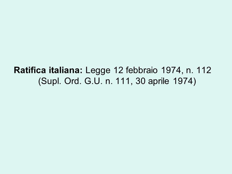 Ratifica italiana: Legge 12 febbraio 1974, n. 112 (Supl. Ord. G.U. n. 111, 30 aprile 1974)