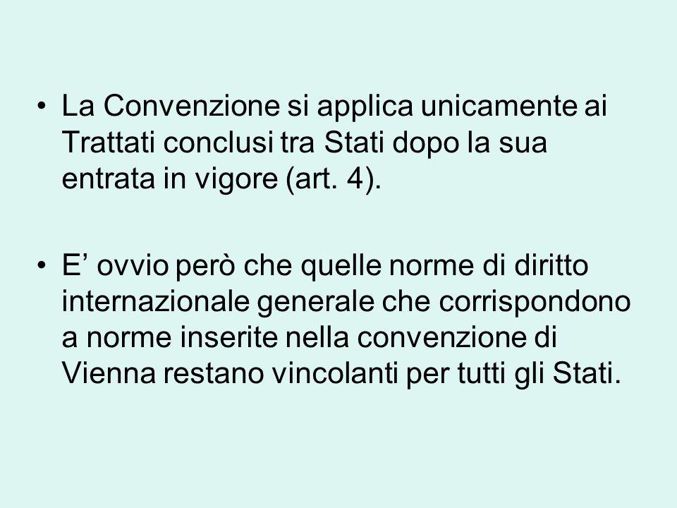La Convenzione si applica unicamente ai Trattati conclusi tra Stati dopo la sua entrata in vigore (art. 4). E' ovvio però che quelle norme di diritto
