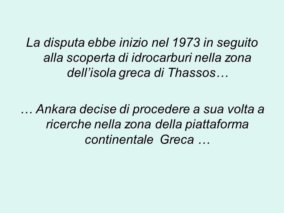La disputa ebbe inizio nel 1973 in seguito alla scoperta di idrocarburi nella zona dell'isola greca di Thassos… … Ankara decise di procedere a sua volta a ricerche nella zona della piattaforma continentale Greca …