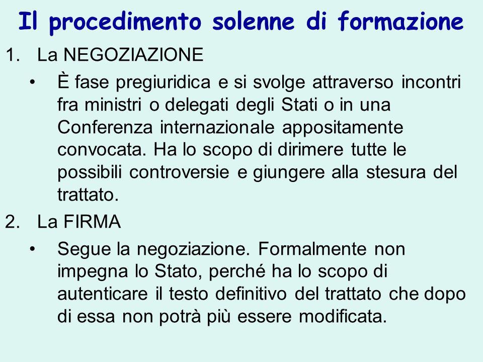 Il procedimento solenne di formazione 1.La NEGOZIAZIONE È fase pregiuridica e si svolge attraverso incontri fra ministri o delegati degli Stati o in una Conferenza internazionale appositamente convocata.