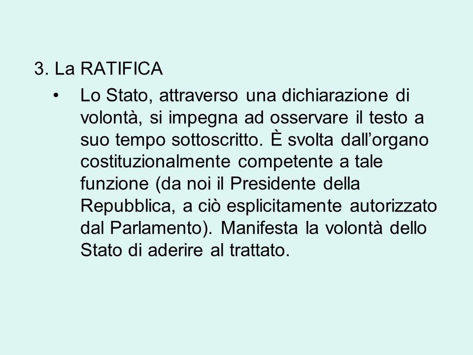 3. La RATIFICA Lo Stato, attraverso una dichiarazione di volontà, si impegna ad osservare il testo a suo tempo sottoscritto. È svolta dall'organo cost