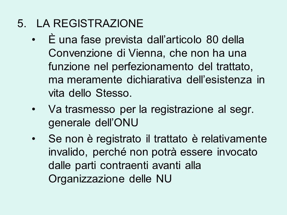 5.LA REGISTRAZIONE È una fase prevista dall'articolo 80 della Convenzione di Vienna, che non ha una funzione nel perfezionamento del trattato, ma meramente dichiarativa dell'esistenza in vita dello Stesso.