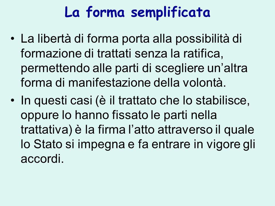 La forma semplificata La libertà di forma porta alla possibilità di formazione di trattati senza la ratifica, permettendo alle parti di scegliere un'altra forma di manifestazione della volontà.