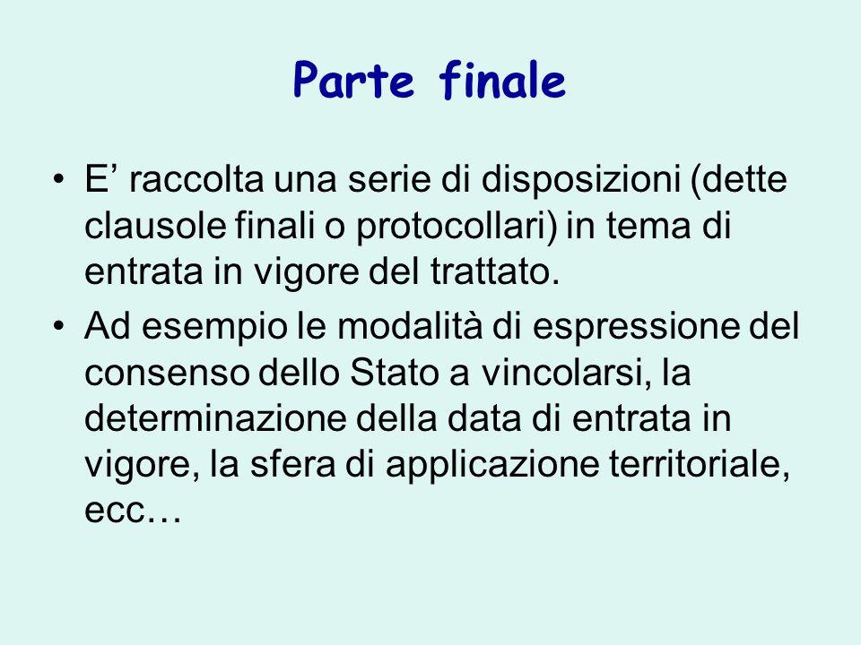 Parte finale E' raccolta una serie di disposizioni (dette clausole finali o protocollari) in tema di entrata in vigore del trattato.