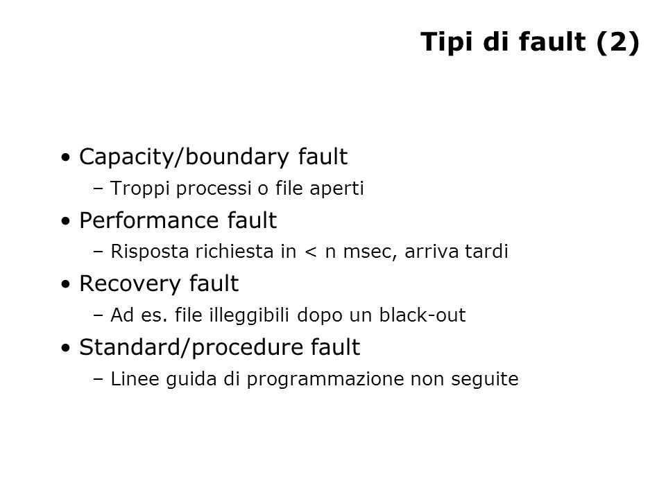 Tipi di fault (2) Capacity/boundary fault – Troppi processi o file aperti Performance fault – Risposta richiesta in < n msec, arriva tardi Recovery fault – Ad es.