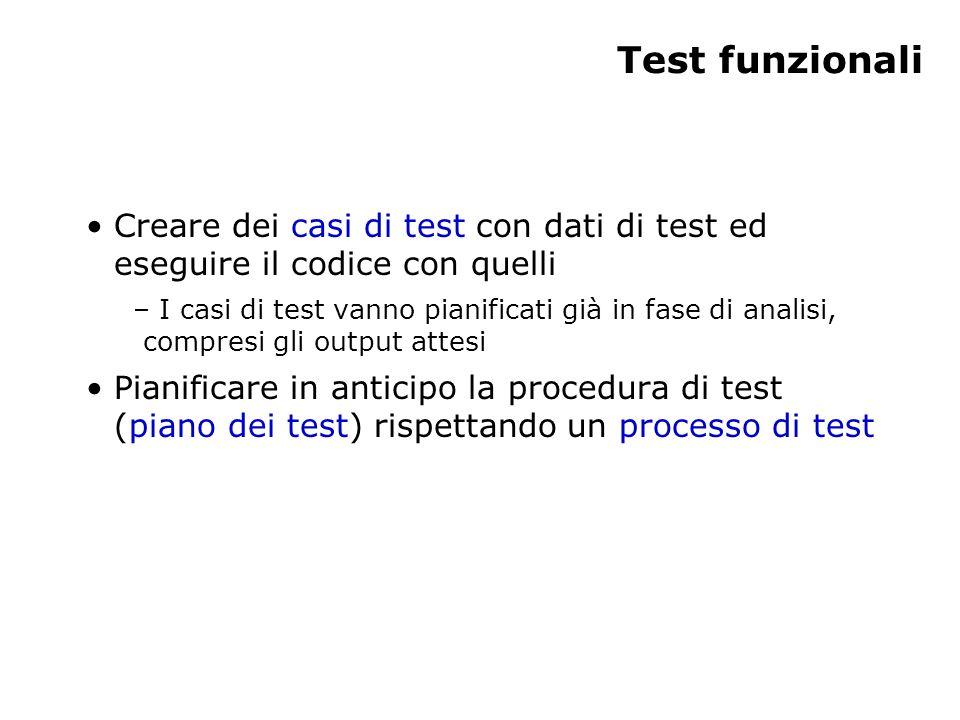 Test funzionali Creare dei casi di test con dati di test ed eseguire il codice con quelli – I casi di test vanno pianificati già in fase di analisi, compresi gli output attesi Pianificare in anticipo la procedura di test (piano dei test) rispettando un processo di test