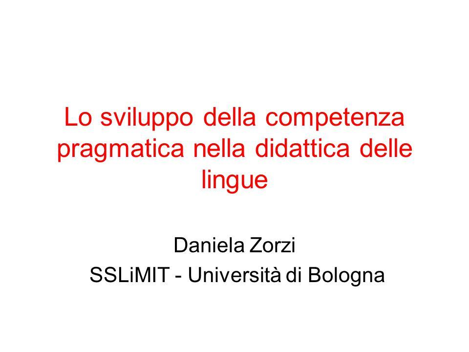 Lo sviluppo della competenza pragmatica nella didattica delle lingue Daniela Zorzi SSLiMIT - Università di Bologna