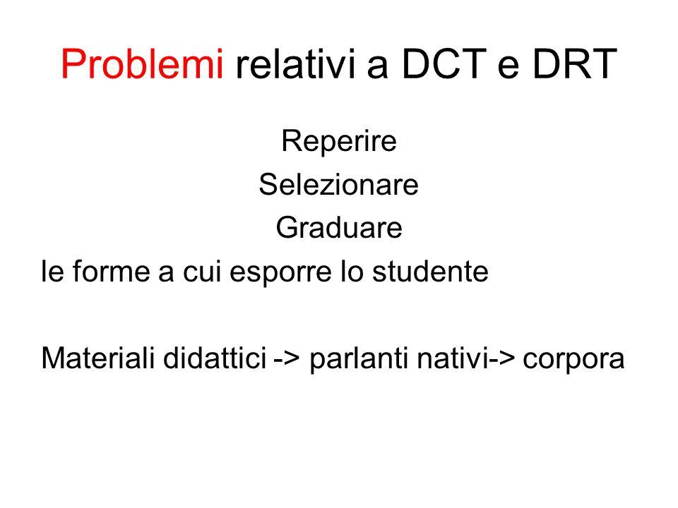 Problemi relativi a DCT e DRT Reperire Selezionare Graduare le forme a cui esporre lo studente Materiali didattici -> parlanti nativi-> corpora