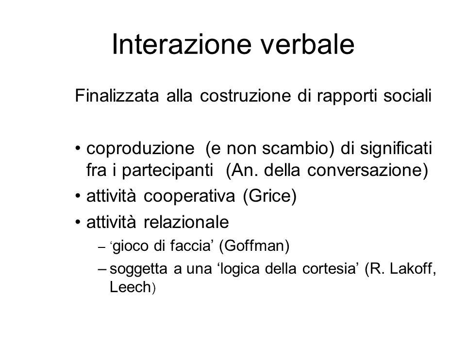 Interazione verbale Finalizzata alla costruzione di rapporti sociali coproduzione (e non scambio) di significati fra i partecipanti (An.