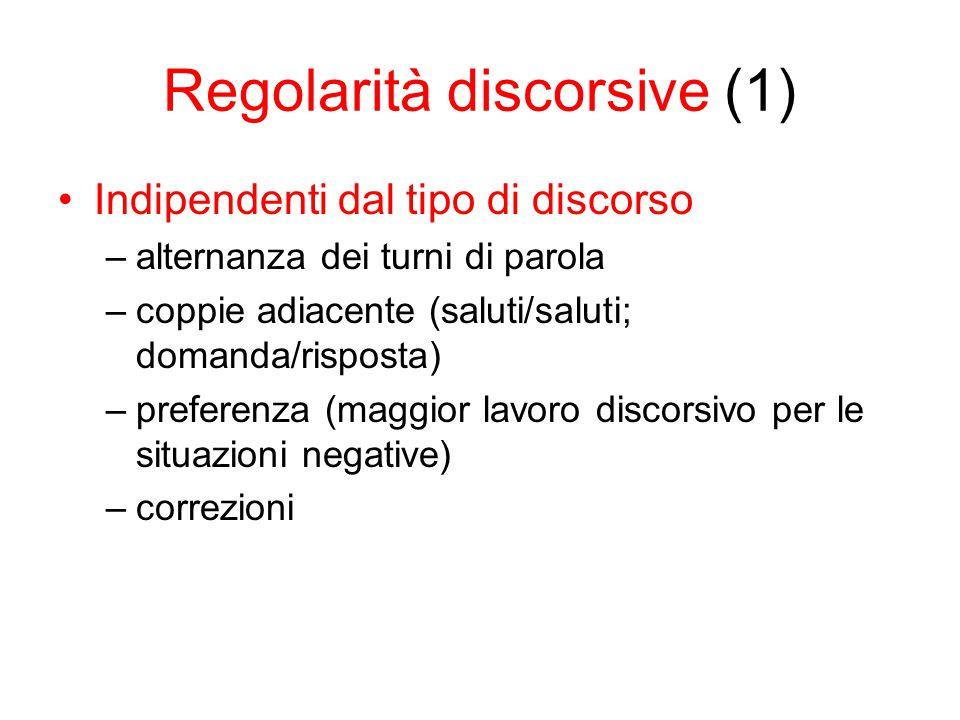 Regolarità discorsive (1) Indipendenti dal tipo di discorso –alternanza dei turni di parola –coppie adiacente (saluti/saluti; domanda/risposta) –preferenza (maggior lavoro discorsivo per le situazioni negative) –correzioni