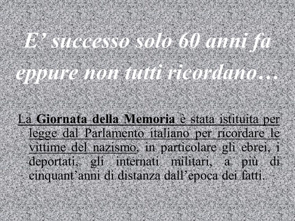 E' successo solo 60 anni fa eppure non tutti ricordano… La Giornata della Memoria è stata istituita per legge dal Parlamento italiano per ricordare le vittime del nazismo, in particolare gli ebrei, i deportati, gli internati militari, a più di cinquant'anni di distanza dall'epoca dei fatti.