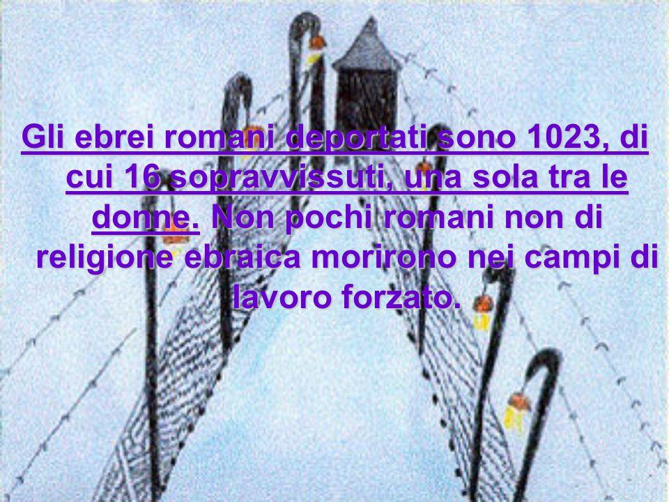 Gli ebrei romani deportati sono 1023, di cui 16 sopravvissuti, una sola tra le donne.