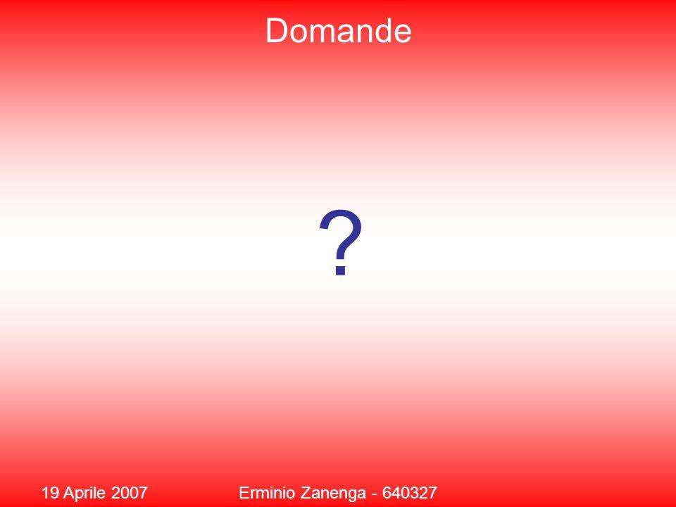 19 Aprile 2007Erminio Zanenga - 640327 Domande ?
