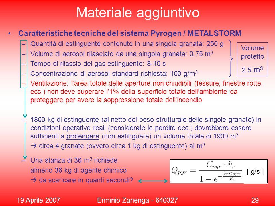 19 Aprile 2007Erminio Zanenga - 64032729 Materiale aggiuntivo Caratteristiche tecniche del sistema Pyrogen / METALSTORM –Quantità di estinguente contenuto in una singola granata: 250 g –Volume di aerosol rilasciato da una singola granata: 0.75 m 3 –Tempo di rilascio del gas estinguente: 8-10 s –Concentrazione di aerosol standard richiesta: 100 g/m 3 –Ventilazione: l'area totale delle aperture non chiudibili (fessure, finestre rotte, ecc.) non deve superare l'1% della superficie totale dell'ambiente da proteggere per avere la soppressione totale dell'incendio –1800 kg di estinguente (al netto del peso strutturale delle singole granate) in condizioni operative reali (considerate le perdite ecc.) dovrebbero essere sufficienti a proteggere (non estinguere) un volume totale di 1900 m 3  circa 4 granate (ovvero circa 1 kg di estinguente) al m 3 –Una stanza di 36 m 3 richiede almeno 36 kg di agente chimico  da scaricare in quanti secondi.